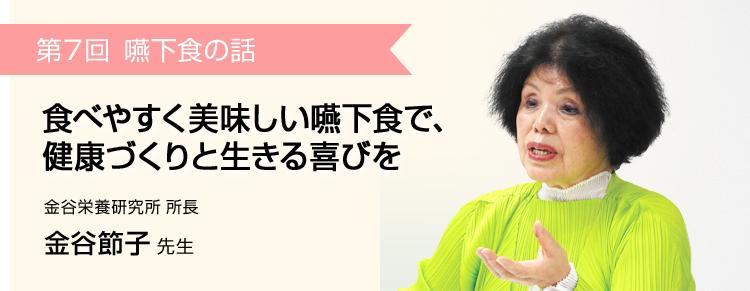 第7回 食べやすく美味しい嚥下食で、健康づくりと生きる喜びを 金谷栄養研究所 所長 金谷節子 先生