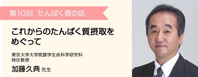 第10回 これからのたんぱく質摂取をめぐって 東京大学大学院農学生命科学研究科 特任教授 加藤久典 先生